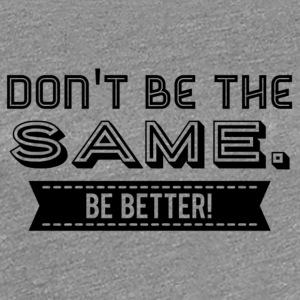 Don't be the Same. Be Better! - Frauen Premium T-Shirt