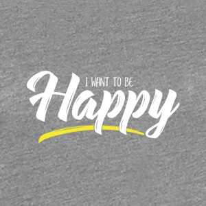 I want to be Happy - Women's Premium T-Shirt