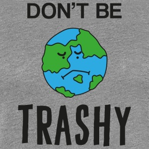 Jordens Jordens Dag / dag: Do not Be Trashy - Dame premium T-shirt