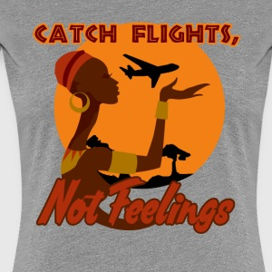 Catch flights, not feelings - Women's Premium T-Shirt