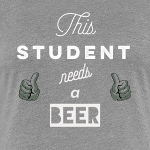 This_student_needs_a_beer_T-Shirt & Hoody - T-shirt Premium Femme