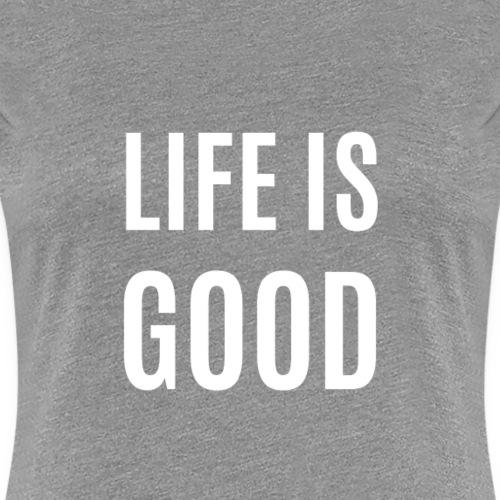 Life Is Good - Frauen Premium T-Shirt