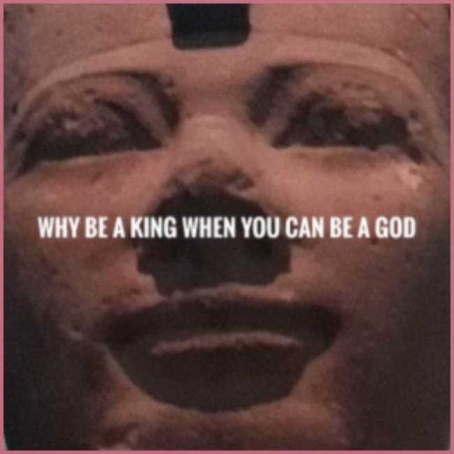 Why be a king when you can be a god