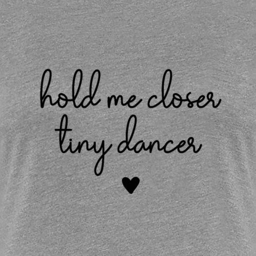 Hold Me Closer Tiny Dancer - Frauen Premium T-Shirt