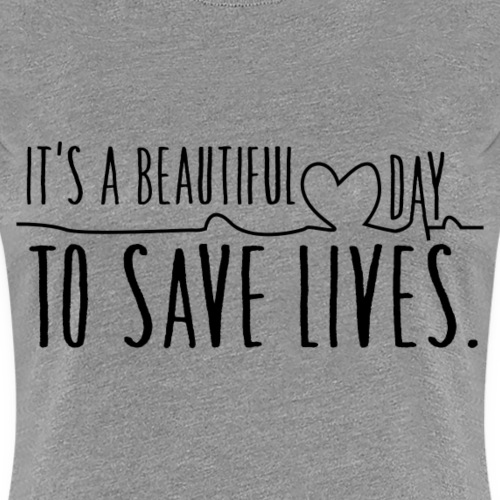 it s a beautiful day to save lives - Vrouwen Premium T-shirt