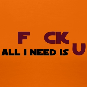 F CK All i need is U - Frauen Premium T-Shirt