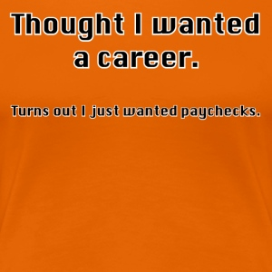 Always thought you wanted a career? - Women's Premium T-Shirt