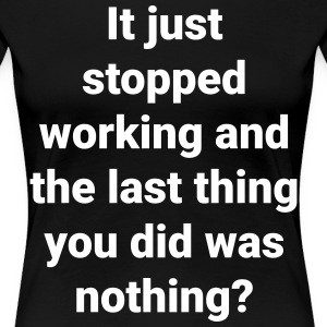 It stopped working and you did nothing? - Women's Premium T-Shirt
