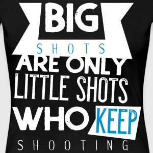 Big shots are only little shots who keep shooting - Women's Premium T-Shirt