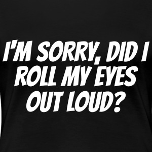 I'm sorry, did I roll my eyes out loud? - Women's Premium T-Shirt
