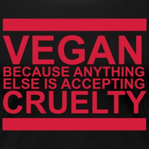 Vegan because anything else is accepting cruelty - Women's Premium T-Shirt