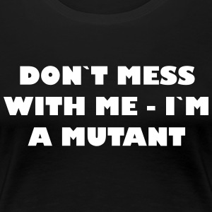 Dont mess with me - Im een ​​Mutant - Vrouwen Premium T-shirt