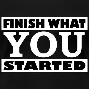 Finish what you started - Frauen Premium T-Shirt