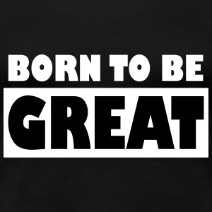Born to be Great - Women's Premium T-Shirt