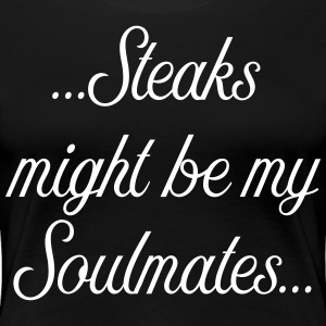 Steaks might be my soulmate - Women's Premium T-Shirt