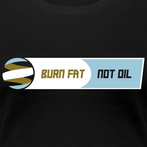 BURN FAT NOT OIL - Frauen Premium T-Shirt