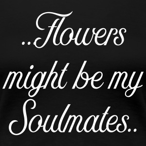 Flowers might be my soulmates - Women's Premium T-Shirt