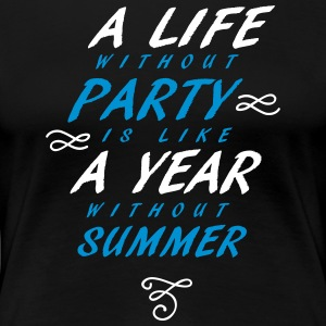 A Life without party is like a year without summer - Women's Premium T-Shirt