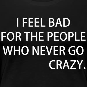I FEEL BAD FOR THE PEOPLE WHO NEVER GO CRAZY - Frauen Premium T-Shirt