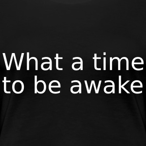What a time to be awake - Women's Premium T-Shirt