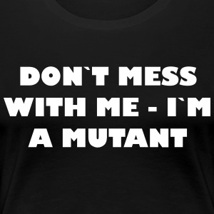 Dont mess with me - Im a Mutant - Women's Premium T-Shirt