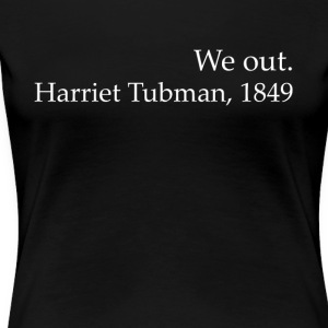 We Out Harriet Tubman Black History - Vrouwen Premium T-shirt