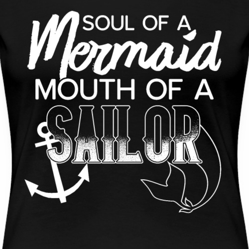 Soul of a Mermaid Mouth of a Sailor - Frauen Premium T-Shirt