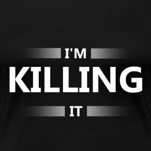 I'm killing it - Women's Premium T-Shirt