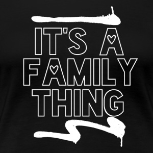 Its a Family Thing - Family Love - Women's Premium T-Shirt