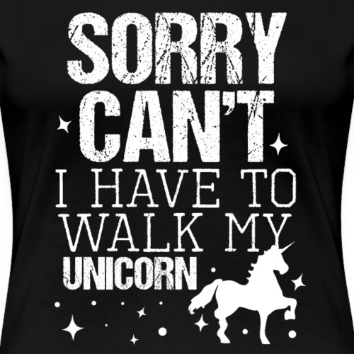 SORRY CAN'T I HAVE TO WALK MY UNICORN - Frauen Premium T-Shirt