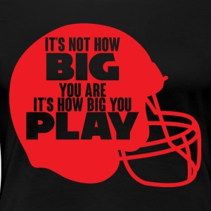 Football: It's not how big you are. It's how big - Women's Premium T-Shirt