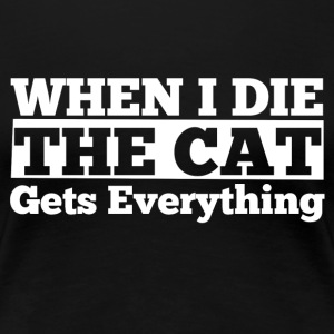 When I die the cat gets everything - Frauen Premium T-Shirt