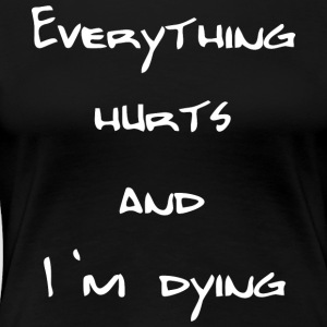 Everything hurts and I'm dying - Frauen Premium T-Shirt
