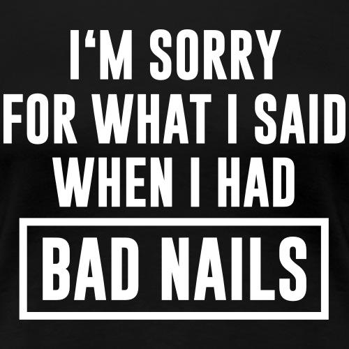 I'm Sorry for what i said when i had Bad Nails - Frauen Premium T-Shirt