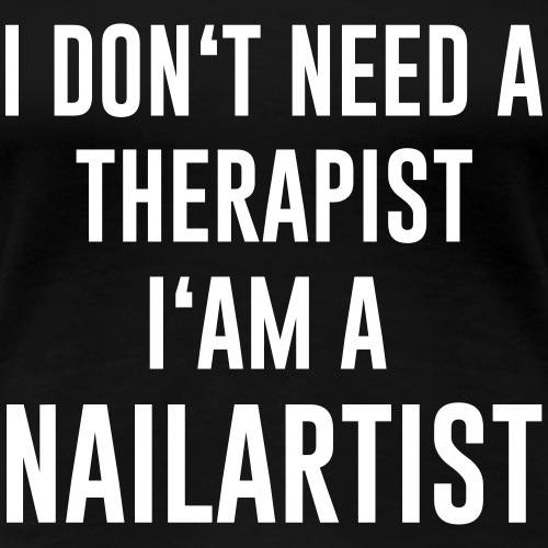 I don't need a Therapist i'am a Nailartist - Frauen Premium T-Shirt