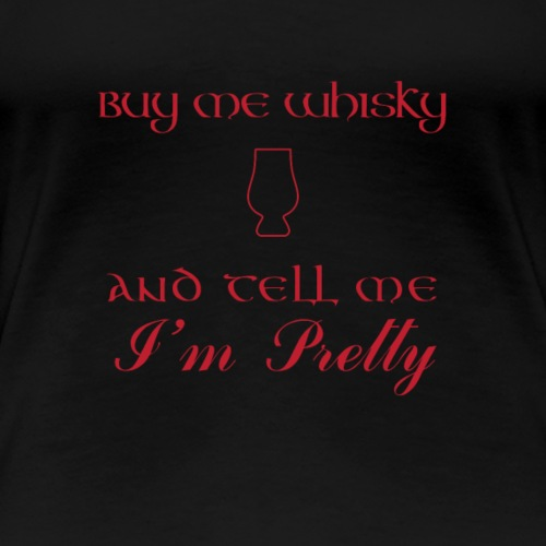 Buy me Whisky and Tell Me I'm Pretty - Women's Premium T-Shirt