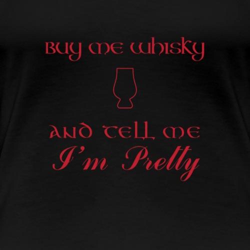 Buy me Whisky and Tell Me I'm Pretty - Women's Premium T-Shirt