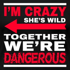 I'm crazy she 's wild - together we're dangerous - Women's Premium T-Shirt