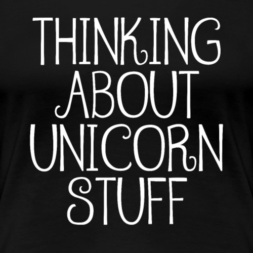 Thinking About Unicorn Stuff - Frauen Premium T-Shirt