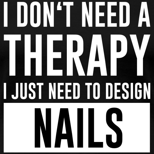I don't need a Therapy i just need to design nails - Frauen Premium T-Shirt