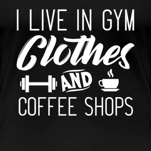 I Live In Gym Clothes And Coffee Shops - Frauen Premium T-Shirt