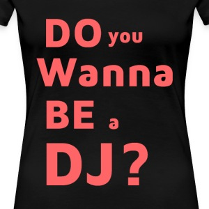 T-Shirt - Do You Wanna ein DJ sein? - Frauen Premium T-Shirt