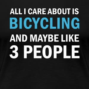 All I Care About ice Bicycling & Maybe Like 3 - Women's Premium T-Shirt