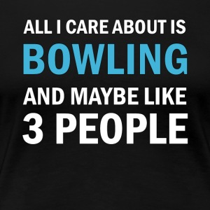 All I Care About ice Bowling and Mayble Like 3 - Women's Premium T-Shirt