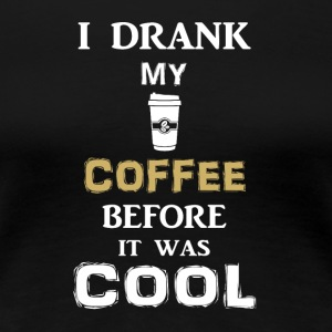 I drink my coffee before it gets cold - Women's Premium T-Shirt