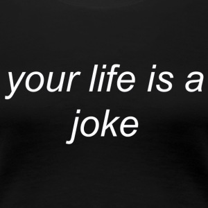 Your Life is a Joke (white) - Women's Premium T-Shirt