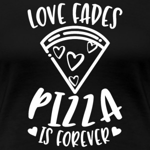 Love Fades Pizza Is Forever - Frauen Premium T-Shirt