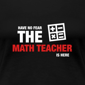 Have No Fear The Math Teacher Is Here - Women's Premium T-Shirt