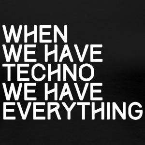 WHEN WE HAVE TECHNO WE HAVE EVERYTHING - Frauen Premium T-Shirt