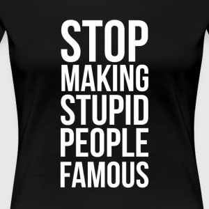 Stop Making Stupid People Famous - Premium T-skjorte for kvinner
